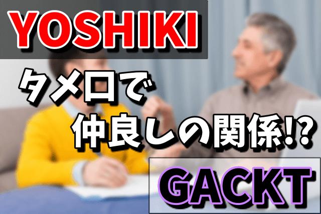 YOSHIKIとGACKTの関係はタメ口の仲良し!年齢差はいくつ?ケンカの噂は本当だった!
